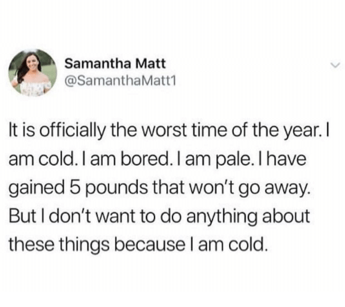 Bored, The Worst, and Time: Samantha Matt  @SamanthaMatt1  It is officially the worst time of the year. I  am cold. I am bored. I am pale.I have  gained 5 pounds that won't go away.  But I don't want to do anything about  these things because l am cold