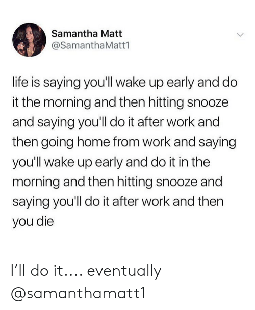 Life, Work, and Home: Samantha Matt  @SamanthaMatt1  life is saying you'll wake up early and do  it the morning and then hitting snooze  and saying you'll do it after work and  then going home from work and saying  you'll wake up early and do it in the  morning and then hitting snooze and  saying you'll do it after work and then  you die I'll do it.... eventually @samanthamatt1
