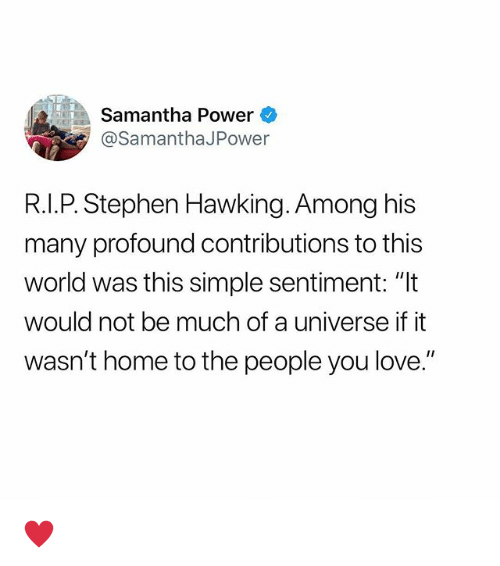 """Love, Stephen, and Stephen Hawking: Samantha Power  @SamanthaJPower  R.I.P. Stephen Hawking. Among his  many profound contributions to this  world was this simple sentiment: """"It  would not be much of a universe if it  wasn't home to the people you love."""" ♥️"""