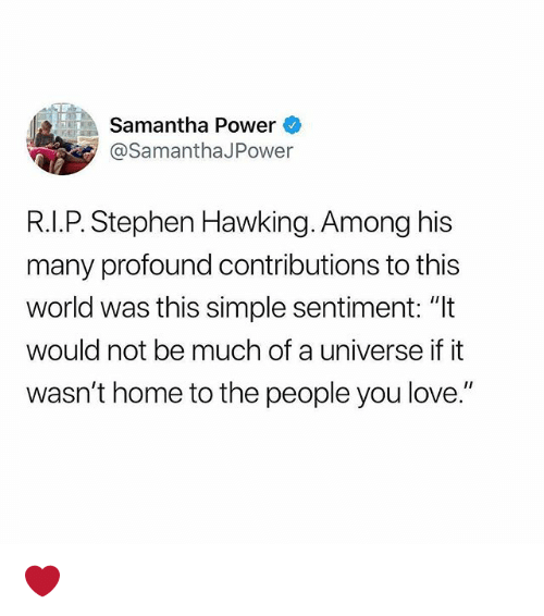 """Love, Memes, and Stephen: Samantha Power  @SamanthaJPower  R.I.P. Stephen Hawking. Among his  many profound contributions to this  world was this simple sentiment: """"It  would not be much of a universe if it  wasn't home to the people you love."""" ❤️"""