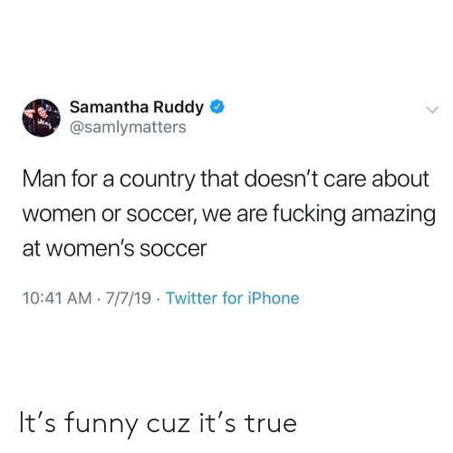 Fucking, Funny, and Iphone: Samantha Ruddy  @samlymatters  Man for a country that doesn't care about  women or soccer, we are fucking amazing  at women's soccer  10:41 AM 7/7/19 Twitter for iPhone It's funny cuz it's true