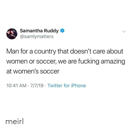 Fucking, Iphone, and Soccer: Samantha Ruddy  @samlymatters  Man for a country that doesn't care about  women or soccer, we are fucking amazing  at women's soccer  10:41 AM 7/7/19 Twitter for iPhone meirl