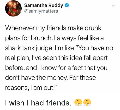 "Drunk, Fall, and Friends: Samantha Ruddy  @samlymatters  Whenever my friends make drunk  plans for brunch, I always feel like a  shark tank judge. I'm like ""You have no  real plan, I've seen this idea fall apart  before, and I know for a fact that you  don't have the money. For these  reasons, I am out."" I wish I had friends. 😤😤"