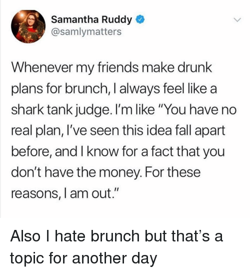 """Drunk, Fall, and Friends: Samantha Ruddy  @samlymatters  Whenever my friends make drunk  plans for brunch, I always feel like a  shark tank judge. I'm like """"You have no  real plan, l've seen this idea fall apart  before, and I know for a fact that you  don't have the money. For these  reasons, I am out."""" Also I hate brunch but that's a topic for another day"""