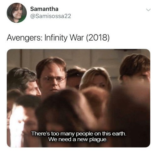 Avengers, Earth, and Infinity: Samantha  @Samisossa22  Avengers: Infinity War (2018)  There's too many people on this earth.  We need a new plague.