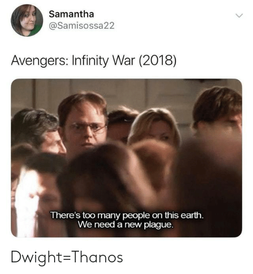 Avengers, Earth, and Infinity: Samantha  @Samisossa22  Avengers: Infinity War (2018)  There's too many people on this earth.  We need a new plague. Dwight=Thanos