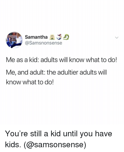 Kids, Girl Memes, and Samantha: Samantha  @Samsnonsense  Me as a kid: adults will know what to do!  Me, and adult: the adultier adults will  know what to do! You're still a kid until you have kids. (@samsonsense)