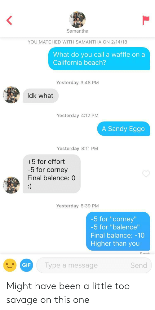 """Gif, Savage, and Beach: Samantha  YOU MATCHED WITH SAMANTHA ON 2/14/18  What do you call a waffle on a  California beach?  Yesterday 3:48 PM  Idk what  Yesterday 4:12 PNM  A Sandy Eggo  Yesterday 8:11 PM  +5 for effort  -5 for corney  Final balence: 0  Yesterday 8:39 PM  -5 for """"corney""""  5 for """"balence""""  Final balance: -10  Higher than you  GIF  Type a message  Send Might have been a little too savage on this one"""