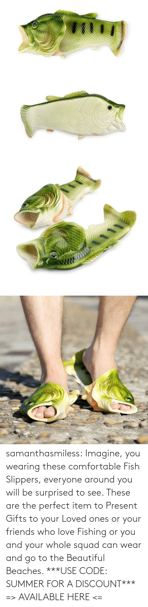 Beautiful, Comfortable, and Friends: samanthasmiless: Imagine, you wearing these comfortable Fish Slippers, everyone around you will be surprised to see. These are the perfect item to Present Gifts to your Loved ones or your friends who love Fishing or you and your whole squad can wear and go to the Beautiful Beaches.  ***USE CODE: SUMMER FOR A DISCOUNT*** => AVAILABLE HERE <=