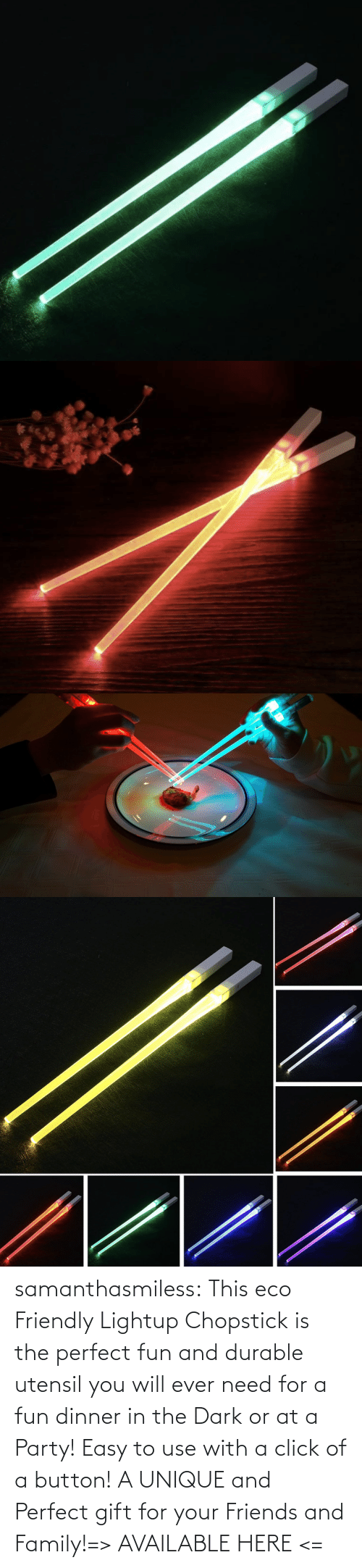 Click, Family, and Friends: samanthasmiless:  This eco Friendly Lightup Chopstick is the perfect fun and durable utensil you will ever need for a fun dinner in the Dark or at a Party! Easy to use with a click of a button! A UNIQUE and Perfect gift for your Friends and Family!=> AVAILABLE HERE <=