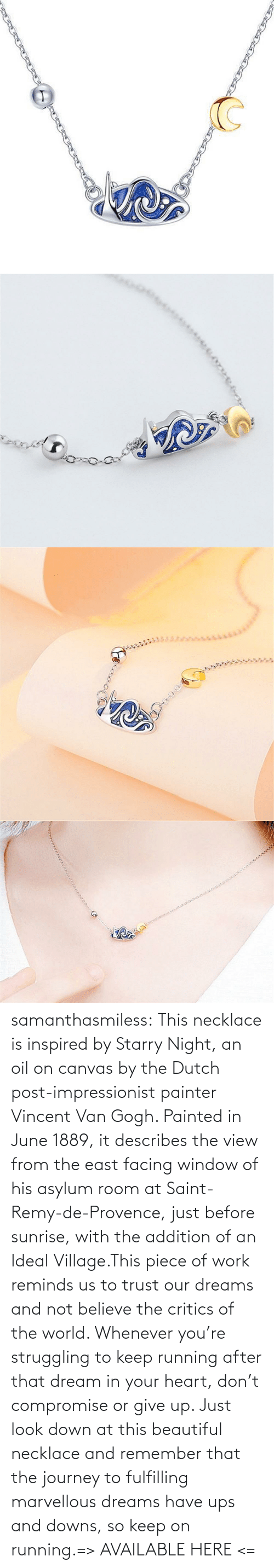 Beautiful, Journey, and Tumblr: samanthasmiless:  This necklace is inspired by Starry Night, an oil on canvas by the Dutch post-impressionist painter Vincent Van Gogh. Painted in June 1889, it describes the view from the east facing window of his asylum room at Saint-Remy-de-Provence, just before sunrise, with the addition of an Ideal Village.This piece of work reminds us to trust our dreams and not believe the critics of the world. Whenever you're struggling to keep running after that dream in your heart, don't compromise or give up. Just look down at this beautiful necklace and remember that the journey to fulfilling marvellous dreams have ups and downs, so keep on running.=> AVAILABLE HERE <=