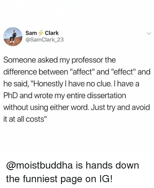 """Memes, Affect, and Word: SamClark  @SamClark 23  Someone asked my professor the  difference between """"affect"""" and """"effect"""" and  he said, """"Honestly I have no clue. I have a  PhD and wrote my entire dissertation  without using either word. Just try and avoid  it at all costs"""" @moistbuddha is hands down the funniest page on IG!"""