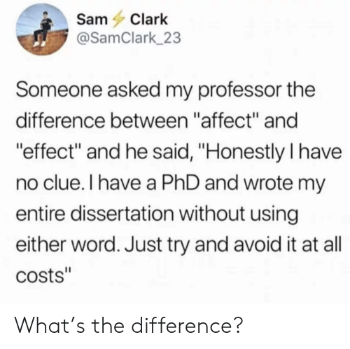 """Affect, Word, and Phd: SamClark  @SamClark 23  Someone asked my professor the  difference between """"affect"""" and  effect"""" and he said, """"Honestly I have  no clue.I have a PhD and wrote m  entire dissertation without using  either word. Just try and avoid it at all  costs"""" What's the difference?"""