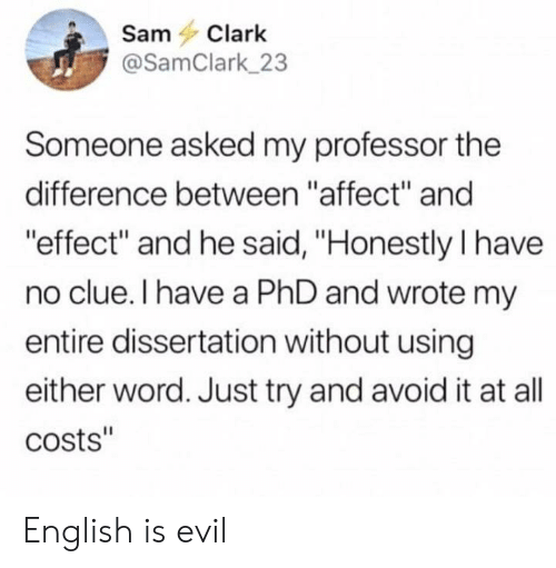 "Reddit, Affect, and Word: SamClark  @SamClark_23  Someone asked my professor the  difference between ""affect"" and  effect and he said, ""Honestly I have  no clue. I have a PhD and wrote my  entire dissertation without using  either word. Just try and avoid it at all  costs"" English is evil"
