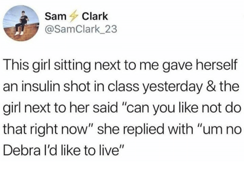 """Dank, Girl, and Live: SamClark  @SamClark_23  This girl sitting next to me gave herself  an insulin shot in class yesterday & the  girl next to her said """"can you like not do  that right now"""" she replied with """"um no  Debra I'd like to live"""""""