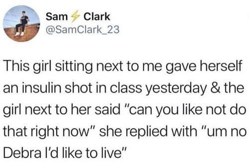 "Girl, Live, and Her: SamClark  @SamClark_23  This girl sitting next to me gave herself  an insulin shot in class yesterday & the  girl next to her said ""can you like not do  that right now"" she replied with ""um no  Debra I'd like to live"""
