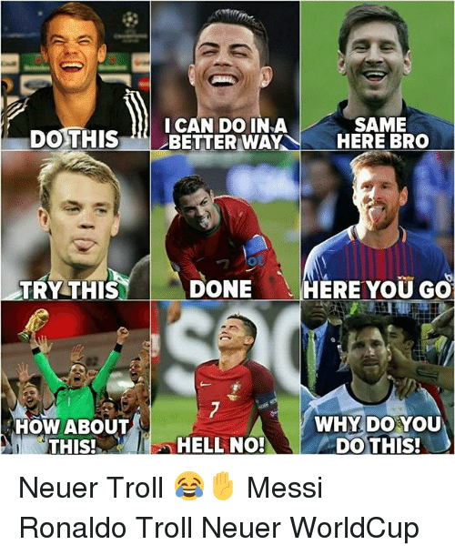 Memes, Troll, and Messi: SAME  ICAN DO INA  DOTHISERLBETTERWAYN-HERE BRO  0  TRY THIS  DONE  HERE YOU GO  HOW ABOUT  WHY DO YOU  THIS!H  HELL NO!DO THIS! Neuer Troll 😂✋ Messi Ronaldo Troll Neuer WorldCup