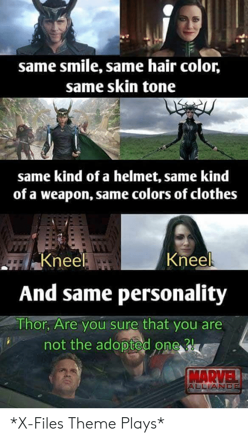 Clothes, Hair, and Marvel: same smile, same hair color,  same skin tone  same kind of a helmet, same kind  of a weapon, same colors of clothes  Kneel  Kneel  And same personality  Thor Are you sure that you are  not the adopted one  MARVEL  ALLİANC *X-Files Theme Plays*