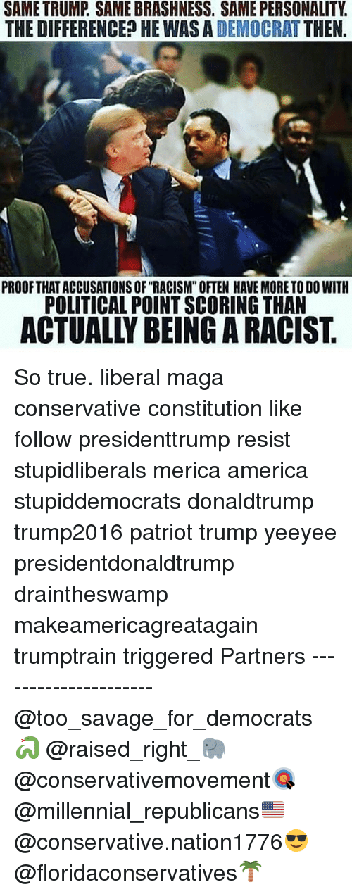 """America, Memes, and Racism: SAME TRUMP. SAME BRASHNESS. SAME PERSONALITY.  THE DIFFERENCED HE WAS A DEMOCRAT THEN  PROOFTHAT ACCUSATIONS OF """"RACISM"""" OFTEN HAVE MORE TO DO WITH  POLITICAL POINT SCORING THAN  ACTUALLY BEING A RACIST So true. liberal maga conservative constitution like follow presidenttrump resist stupidliberals merica america stupiddemocrats donaldtrump trump2016 patriot trump yeeyee presidentdonaldtrump draintheswamp makeamericagreatagain trumptrain triggered Partners --------------------- @too_savage_for_democrats🐍 @raised_right_🐘 @conservativemovement🎯 @millennial_republicans🇺🇸 @conservative.nation1776😎 @floridaconservatives🌴"""