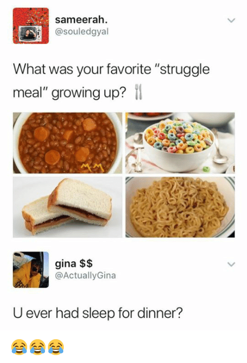 "Growing Up, Struggle, and Sleep: sameerah  @souledgyal  What was your favorite ""struggle  meal"" growing up?  gina $$  @ActuallyGina  U ever had sleep for dinner? 😂😂😂"