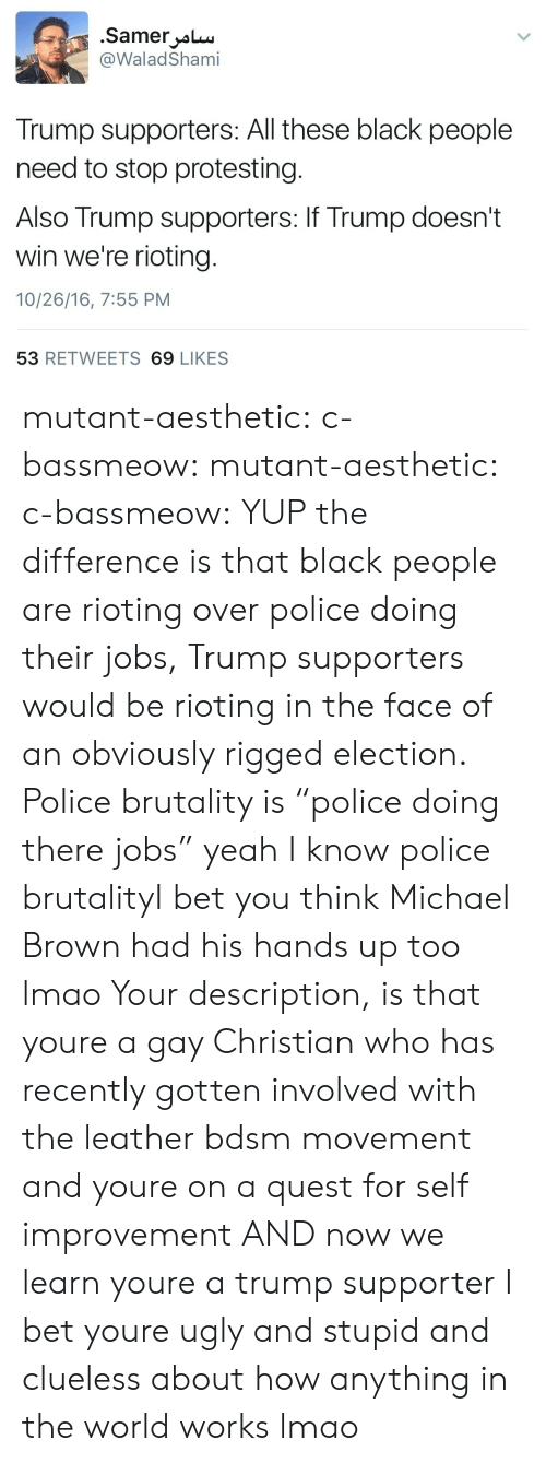 """I Bet, Lmao, and Police: .SamerL  @WaladShami  Trump supporters: All these black people  need to stop protesting.  Also Trump supporters: If Trump doesn't  win we're rioting.  10/26/16, 7:55 PNM  53 RETWEETS 69 LIKES mutant-aesthetic:  c-bassmeow:  mutant-aesthetic:  c-bassmeow:  YUP  the difference is that black people are rioting over police doing their jobs, Trump supporters would be rioting in the face of an obviously rigged election.  Police brutality is """"police doing there jobs"""" yeah I know   police brutalityI bet you think Michael Brown had his hands up too lmao  Your description, is that youre a gay Christian who has recently gotten involved with the leather bdsm movement and youre on a quest for self improvement AND now we learn youre a trump supporter I bet youre ugly and stupid and clueless about how anything in the world works lmao"""