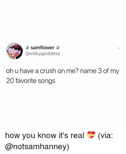 Crush, Songs, and Relatable: samflower*  @milkygoddess  oh u have a crush on me? name 3 of my  20 favorite songs how you know it's real 💝 (via: @notsamhanney)