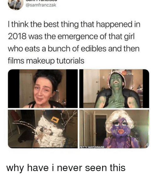 Makeup, Memes, and Petty: @samfranczak  I think the best thing that happened in  2018 was the emergence of that girl  who eats a bunch of edibles and thern  films makeup tutorials  PETTY MAYONNAISE why have i never seen this