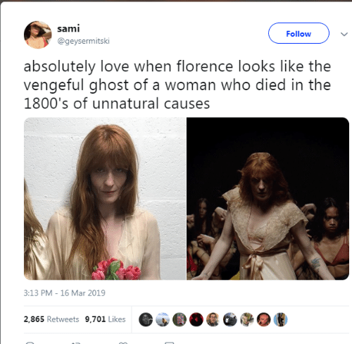 Love, Ghost, and Who: sami  Followv  @geysermitski  absolutely love when florence looks like the  vengeful ghost of a woman who died in the  1800's of unnatural causes  3:13 PM-16 Mar 2019  2,865 Retweets 9,701 Likes