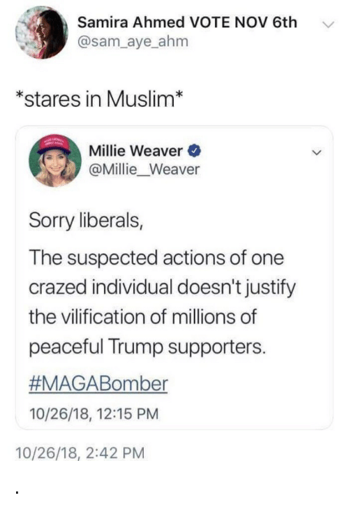 Muslim, Sorry, and Trump: Samira Ahmed VOTE NOV 6th  @sam_aye ahm  *stares in Muslim*  Millie Weaver  @Millie_Weaver  Sorry liberals,  The suspected actions of one  crazed individual doesn't justify  the vilification of millions of  peaceful Trump supporters.  #MAGABomber  10/26/18, 12:15 PM  10/26/18, 2:42 PM .