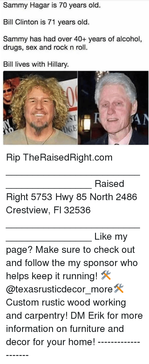 Bill Clinton, Drugs, and Memes: Sammy Hagar is 70 years old.  Bill Clinton is 71 years old.  Sammy has had over 40+ years of alcohol  drugs, sex and rock n roll.  Bil lives with Hillary.  ST Rip TheRaisedRight.com _________________________________________ Raised Right 5753 Hwy 85 North 2486 Crestview, Fl 32536 _________________________________________ Like my page? Make sure to check out and follow the my sponsor who helps keep it running! 🛠@texasrusticdecor_more🛠 Custom rustic wood working and carpentry! DM Erik for more information on furniture and decor for your home! --------------------