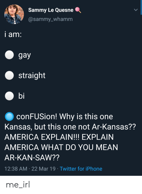 America, Iphone, and Saw: Sammy Le Quesne .  @sammy_whamm  i am  gay  straight  bi  ● conFUSion! Why is this one  Kansas, but this one not Ar-Kansas??  AMERICA EXPLAIN!!! EXPLAIN  AMERICA WHAT DO YOU MEAN  AR-KAN-SAW??  12:38 AM 22 Mar 19 Twitter for iPhone me_irl