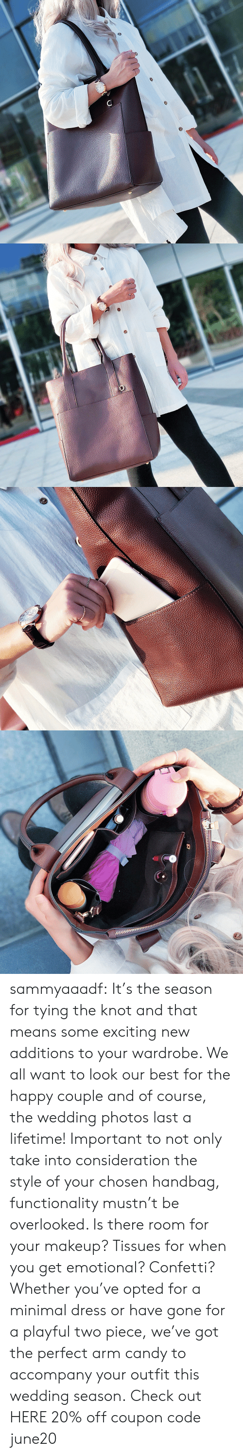 Candy, Makeup, and Tumblr: sammyaaadf: It's the season for tying the knot and that means some exciting new additions to your wardrobe. We all want to look our best for the happy couple and of course, the wedding photos last a lifetime! Important to not only take into consideration the style of your chosen handbag, functionality mustn't be overlooked. Is there room for your makeup? Tissues for when you get emotional? Confetti? Whether you've opted for a minimal dress or have gone for a playful two piece, we've got the perfect arm candy to accompany your outfit this wedding season. Check out HERE 20% off coupon code:june20