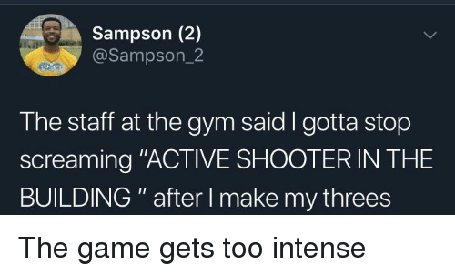 "Gym, The Game, and Game: Sampson (2)  @Sampson_2  The staff at the gym said I gotta stop  screaming ""ACTIVE SHOOTER IN THE  BUILDING "" after I make my threes The game gets too intense"