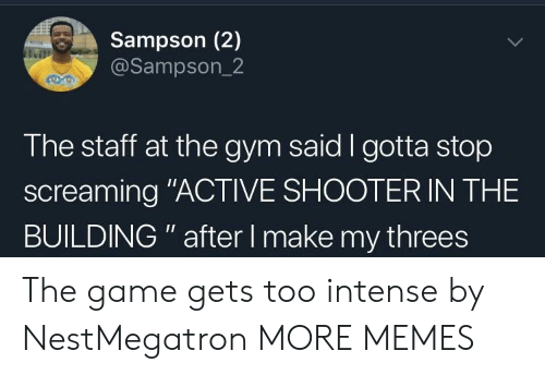 "Dank, Gym, and Memes: Sampson (2)  @Sampson_2  The staff at the gym said I gotta stop  screaming ""ACTIVE SHOOTER IN THE  BUILDING "" after I make my threes The game gets too intense by NestMegatron MORE MEMES"