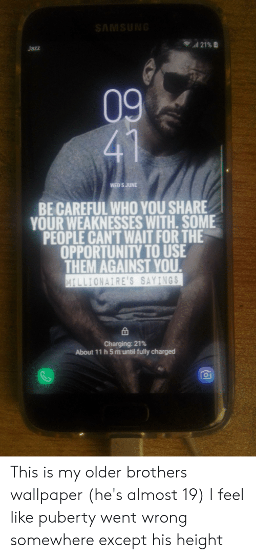 Opportunity, Samsung, and Wallpaper: SAMSUNG  21% 2  Jazz  09  41  WED 5 JUNE  BE CAREFUL WHO YOU SHARE  YOUR WEAKNESSES WITH. SOME  PEOPLE CAN'T WAIT FOR THE  OPPORTUNITY TO USE  THEM AGAINST YOU.  MILLIONAIRE'S SAYINGS  Charging: 21%  About 11 h 5 m until fully charged This is my older brothers wallpaper (he's almost 19) I feel like puberty went wrong somewhere except his height
