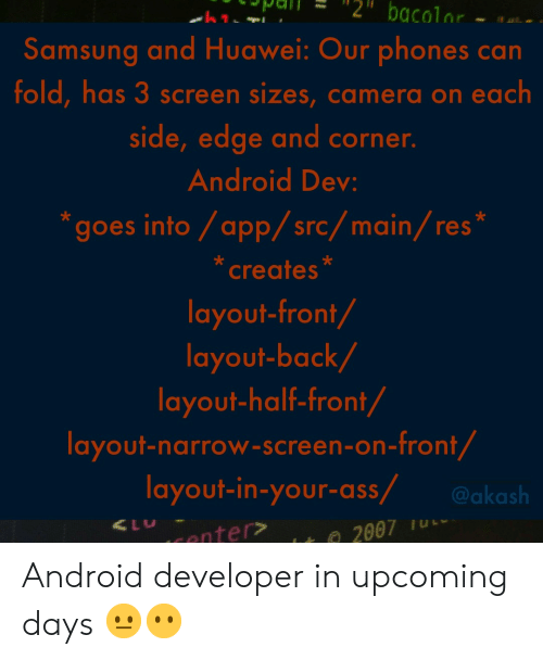 "Android, Ass, and Camera: Samsung and Huawei: Our phones can  fold, has 3 screen sizes, camera on each  side, edge and corner.  Android Dev  ""goes into/app/src/main/res  creates  layout-front/  layout-back/  layout-half-front/  layout-narrow-screen-on-front  layout-in-your-ass aksh Android developer in upcoming days 😐😶"