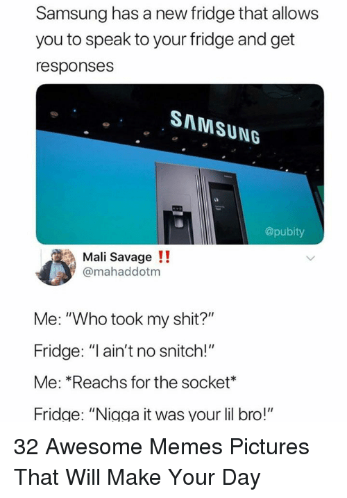 "Memes, Savage, and Shit: Samsung has a new fridge that allows  you to speak to your fridge and get  responses  SAMSUNG  @pubity  Mali Savage!!  @mahaddotm  Me: ""Who took my shit?""  Fridge: ""l ain't no snitch!""  Me: *Reachs for the socket*  Fridge: ""Nigga it was your lil bro!"" 32 Awesome Memes Pictures That Will Make Your Day"