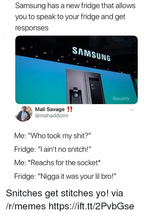 """Memes, Savage, and Shit: Samsung has a new fridge that allows  you to speak to your fridge and get  responses  SAMSUNG  @pubity  Mali Savage !!  @mahaddotm  Me: """"Who took my shit?""""  Fridge: """"l ain't no snitch!""""  Me: *Reachs for the socket*  Fridge: """"Nigga it was your lil bro!"""" Snitches get stitches yo! via /r/memes https://ift.tt/2PvbGse"""