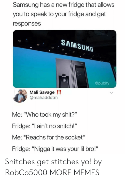 """Dank, Memes, and Savage: Samsung has a new fridge that allows  you to speak to your fridge and get  responses  SAMSUNG  @pubity  Mali Savage !!  @mahaddotm  Me: """"Who took my shit?""""  Fridge: """"l ain't no snitch!""""  Me: *Reachs for the socket*  Fridge: """"Nigga it was your lil bro!"""" Snitches get stitches yo! by RobCo5000 MORE MEMES"""