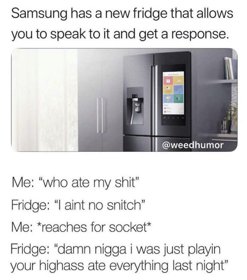 """Snitch, Samsung, and Who: Samsung has a new fridge that allows  you to speak to it and get a response.  @weedhumor  Me: """"who ate my shit""""  Fridge: """"I aint no snitch""""  Me: *reaches for socket*  Fridge: """"damn nigga i was just playin  your highass ate everything last night"""""""