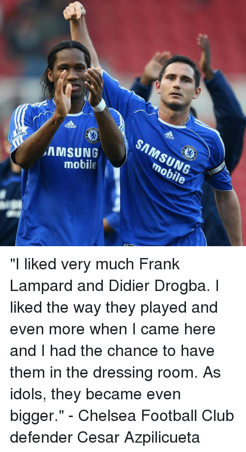 "Chelsea, Club, and Memes: SAMSUNG  mobile  mobile ""I liked very much Frank Lampard and Didier Drogba. I liked the way they played and even more when I came here and I had the chance to have them in the dressing room. As idols, they became even bigger.""  - Chelsea Football Club defender Cesar Azpilicueta"
