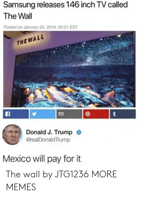 Dank, Memes, and Target: Samsung releases 146 inch TV called  The Wall  Posted on January 24, 2019,09:21 EST  THEWALL  Donald J. Trump  @realDonaldTrump  Mexico will pay for it The wall by JTG1236 MORE MEMES