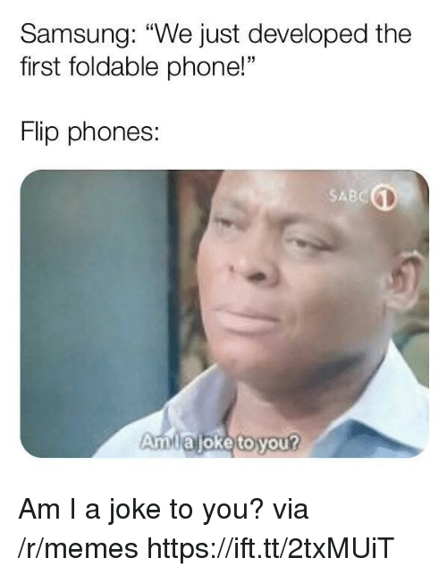 "Memes, Phone, and Samsung: Samsung: ""We just developed the  first foldable phone!""  Flip phones:  SABC  Amlajoke to you? Am I a joke to you? via /r/memes https://ift.tt/2txMUiT"