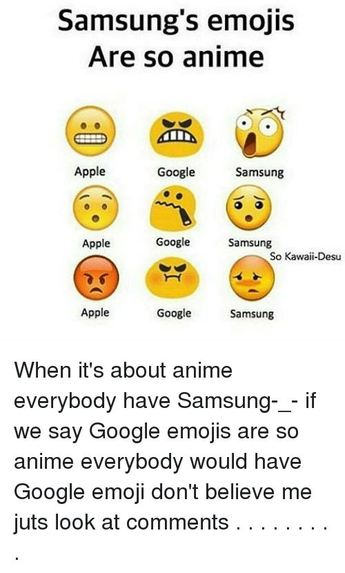 Apple, Emoji, and Google: Samsung's emojis  Are so anime  Apple  Google  Samsung  Apple  Google  Samsung  So Kawaii-Desu  Google  Apple  Samsung When it's about anime everybody have Samsung-_- if we say Google emojis are so anime everybody would have Google emoji don't believe me juts look at comments . . . . . . . . .