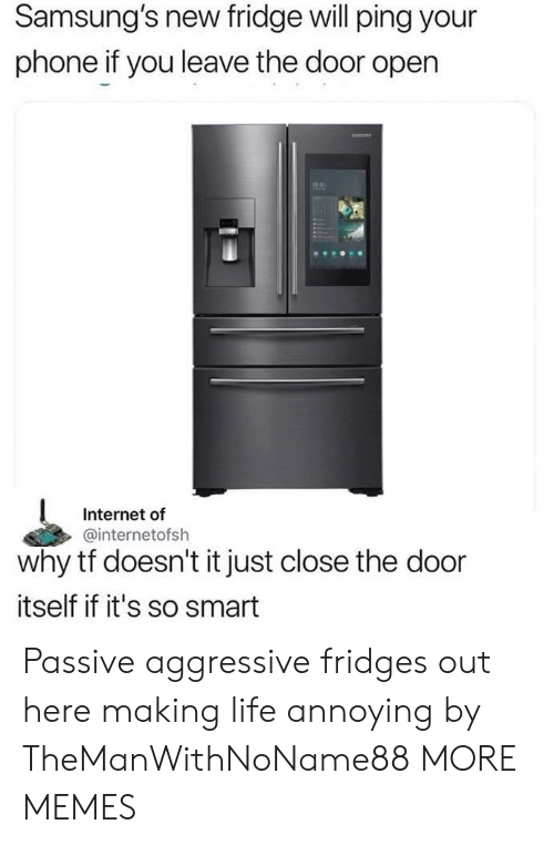 Dank, Internet, and Life: Samsung's new fridge will ping your  phone if you leave the door open  2  Internet of  @internetofsh  why tf doesn't it just close the door  itself if it's so smart Passive aggressive fridges out here making life annoying by TheManWithNoName88 MORE MEMES