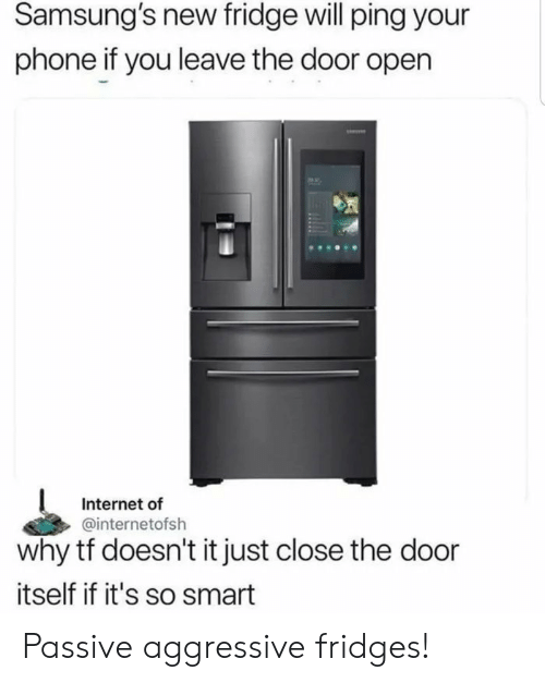 Internet, Phone, and Passive Aggressive: Samsung's new fridge will ping your  phone if you leave the door open  Internet of  @internetofsh  why tf doesn't it just close the door  itself if it's so smart Passive aggressive fridges!