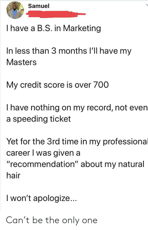 "Credit Score, Hair, and Masters: Samuel  I have a B.S. in Marketing  In less than 3 months I'll have my  Masters  My credit score is over 700  Thave nothing on my record, not even  a speeding ticket  Yet for the 3rd time in my professional  career I was given a  ""recommendation"" about my natural  hair  I won't apologize... Can't be the only one"
