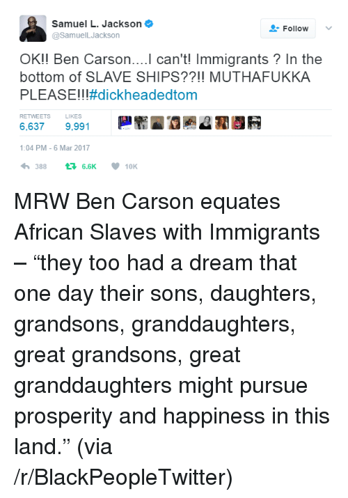 """A Dream, Ben Carson, and Blackpeopletwitter: Samuel L. Jackson  @SamuelLJackson  Follow  OK!! Ben Carson....l can't! Immigrants? In the  bottom of SLAVE SHIPS??!! MUTHAFUKKA  PLEASE!! !#dickheadedtom  RETWEETS LIKES  6,637 9,991  1:04 PM-6 Mar 2017  わ388 6.6K  10K <p>MRW Ben Carson equates African Slaves with Immigrants – """"they too had a dream that one day their sons, daughters, grandsons, granddaughters, great grandsons, great granddaughters might pursue prosperity and happiness in this land."""" (via /r/BlackPeopleTwitter)</p>"""