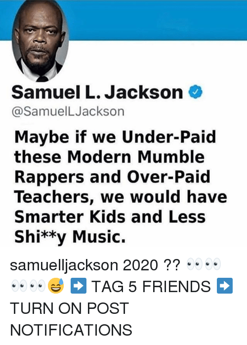 Friends, Memes, and Music: Samuel L. Jackson  @SamuelLJackson  Maybe if we Under-Paid  these Modern Mumble  Rappers and Over-Paid  Teachers, we would have  Smarter Kids and Less  Shi**y Music. samuelljackson 2020 ?? 👀👀👀👀😅 ➡️ TAG 5 FRIENDS ➡️ TURN ON POST NOTIFICATIONS