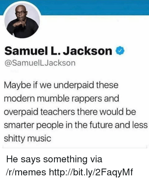 Future, Memes, and Music: Samuel L. Jackson  @SamuelLJackson  Maybe if we underpaid these  modern mumble rappers and  overpaid teachers there would be  smarter people in the future and less  shitty music He says something via /r/memes http://bit.ly/2FaqyMf